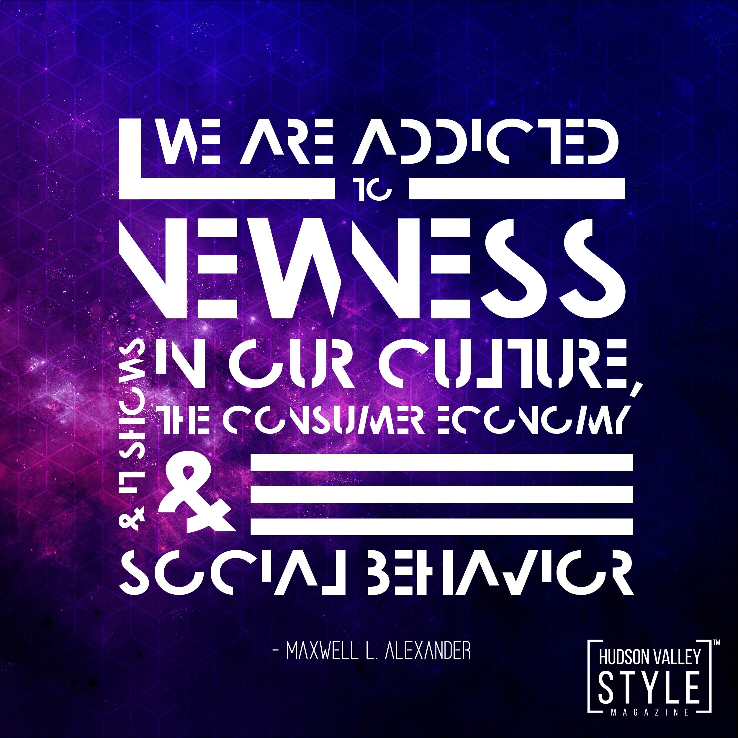 """""""We are Addicted to Newness..."""" - Maxwell L. Alexander"""