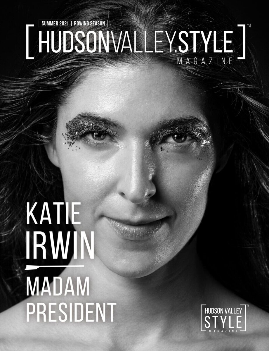 Summer 2021 Cover Story: Exclusive Interview with Hudson Valley's own Madam President Katie Irvin – Interview and Photography by Maxwell Alexander, EIC, Hudson Valley Style Magazine